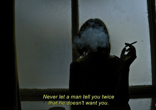 Never, Man, and You: Never let a man tell you twice  that he doesn't want you.