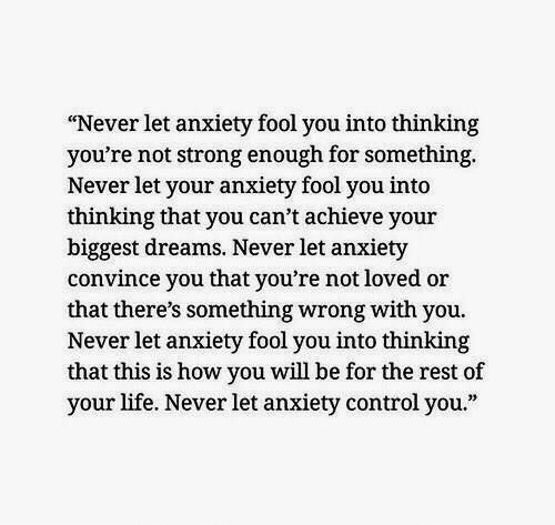 """Life, Control, and Anxiety: """"Never let anxiety fool you into thinking  you're not strong enough for something  Never let your anxiety fool you into  thinking that you can't achieve your  biggest dreams. Never let anxiety  convince you that you're not loved or  that there's something wrong with you.  Never let anxiety fool you into thinking  that this is how you will be for the rest of  your life. Never let anxiety control you."""""""