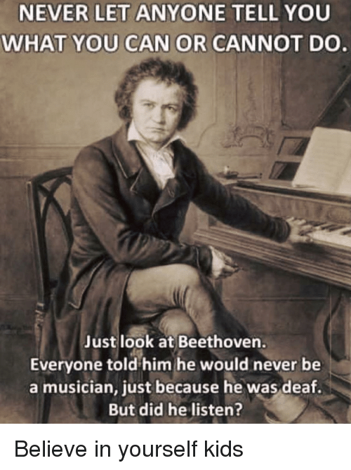 Beethoven: NEVER LET ANYONE TELL YOU  WHAT YOU CAN OR CANNOT DO  Just look at Beethoven.  Everyone told him he would never be  a musician, just because he was deaf.  But did he listen? Believe in yourself kids