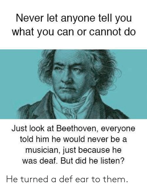 Beethoven: Never let anyone tell you  what you can or cannot do  Just look at Beethoven, everyone  told him he would never be a  musician, just because he  was deaf. But did he listen? He turned a def ear to them.