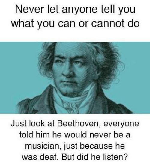 Memes, Beethoven, and Never: Never let anyone tell you  what you can or cannot do  Just look at Beethoven, everyone  told him he would never be a  musician, just because he  was deaf. But did he listen?