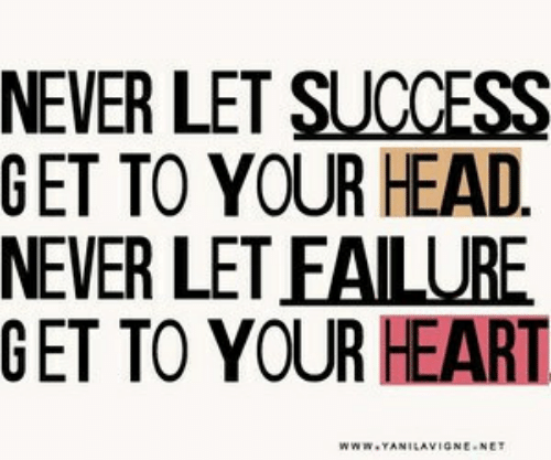 Head, Heart, and Failure: NEVER LET SUCCESS  GET TO YOUR HEAD  NEVER LET FAILURE  GET TO YOUR HEART