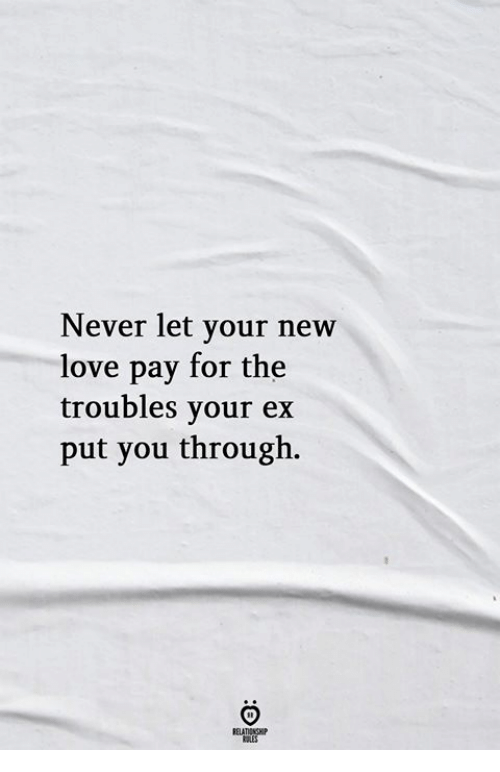Love, Never, and New: Never let your new  love pay for the  troubles your ex  put you through.