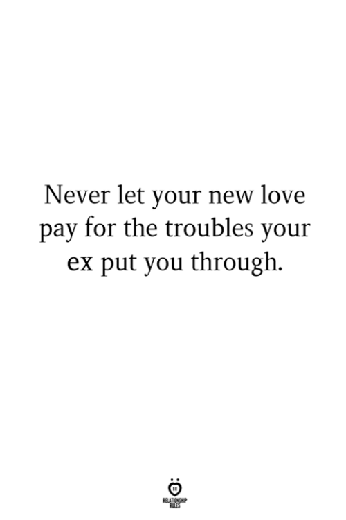 Love, Never, and New: Never let your new love  pay for the troubles your  ex put you through.  LES