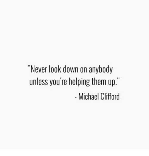 """Michael, Never, and Down: """"Never look down on anybody  unless you're helping them up.""""  Michael Clifford"""