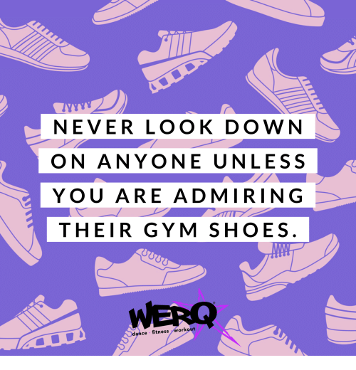 Gym, Shoes, and Dance: NEVER LOOK DOWN  ON ANYONE UNLESS  YOU ARE ADMIRING  THEIR GYM SHOES  WERQ  dance fitness workout  2Υ) 00Ω