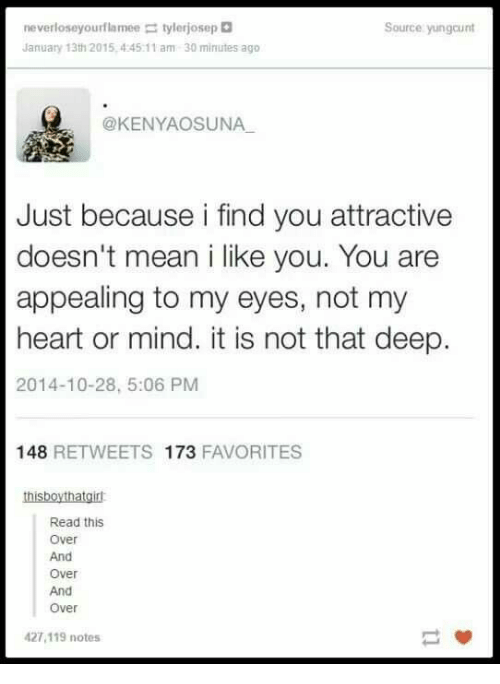 Heart, Mean, and Mind: never loseyourf la mee tylerjosep  January 13th 2015,445 11 am 30 minutes ago  Source yungcunt  @KENYAOSUNA  Just because i find you attractive  doesn't mean i like you. You are  appealing to my eyes, not my  heart or mind. it is not that deep.  2014-10-28, 5:06 PM  148 RETWEETS 173 FAVORITES  thisboythatgir  Read this  Over  And  Over  And  Over  427,119 notes
