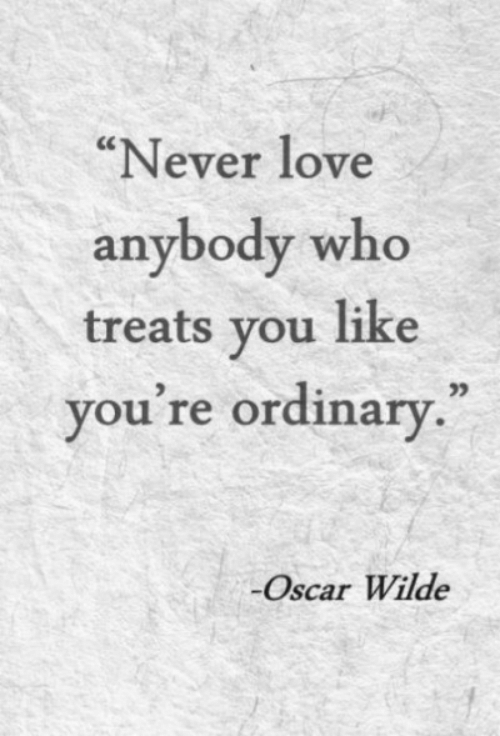 "Love, Never, and Oscar Wilde: ""Never love  anybody who  treats vou like  you re ordinary  .""  05  Oscar Wilde"