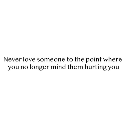 Love, Mind, and Never: Never love someone to the point where  you no longer mind them hurting you