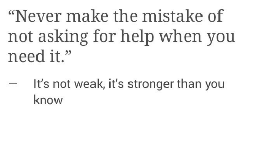 """Help, Never, and Asking: """"Never make the mistake of  not asking for help when you  need it.""""  - It's not weak, it's stronger than you  know"""