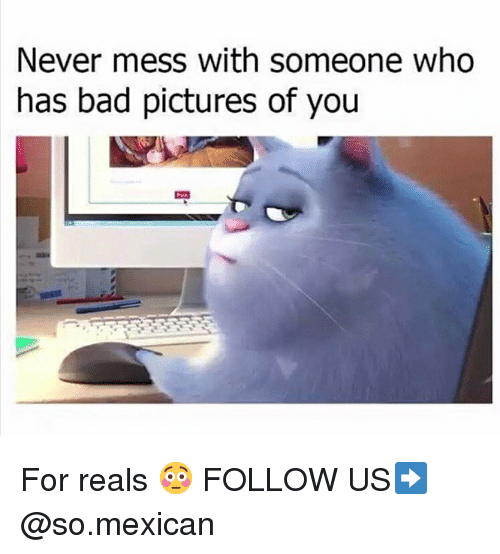 Bad, Memes, and Pictures: Never mess with someone who  has bad pictures of you For reals 😳 FOLLOW US➡️ @so.mexican