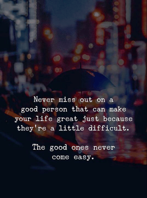 Life, Good, and Never: Never miss out on a  good person that can make  your life great just because  they're a little difficult.  The good ones never  come easу.
