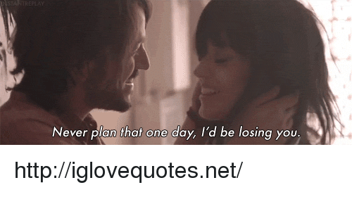 losing you: Never plan that one day, I'd be losing you,  e losing yOU http://iglovequotes.net/