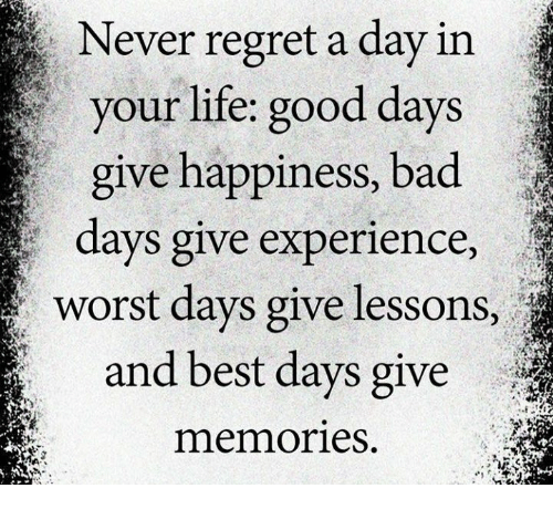 Bad, Life, and Memes: Never regret a day in  your life: good days  give happiness, bad  days give experience,  worst days give lessons,  and best days give  memories
