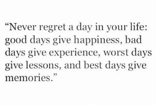 """Bad, Life, and Regret: """"Never regret a day in your life:  good days give happiness, bad  days give experience, worst days  give lessons, and best days give  memories"""