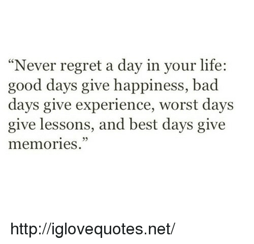 """Bad, Life, and Regret: """"Never regret a day in your life:  good days give happiness, bad  days give experience, worst days  give lessons, and best days give  memories."""" http://iglovequotes.net/"""