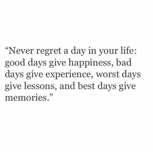 """Bad, Life, and Regret: """"Never regret a day in your life:  good days give happiness, bad  days give experience, worst days  give lessons, and best days give  memories."""
