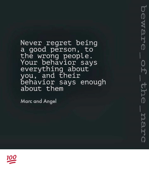 Memes, Regret, and Angel: Never regret being  a good person  to  the wrong people  Your behavior says  everything about  you, and their  ehavior says enough  about them  Marc and Angel 💯