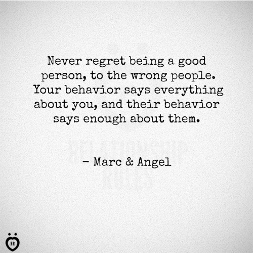 Regret, Angel, and Good: Never regret being a good  person, to the wrong people.  Your behavior says everything  about you, and their behavior  says enough about them.  Marc & Angel