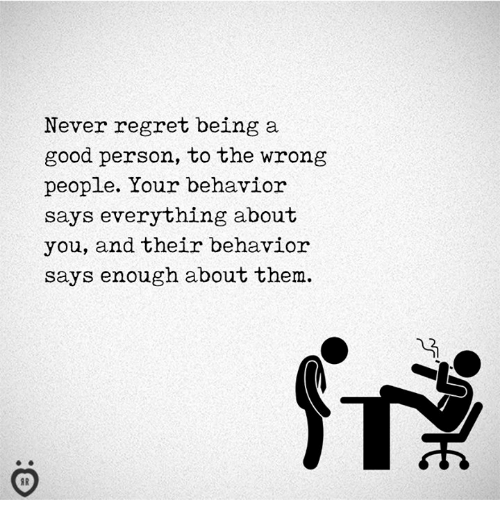Regret, Good, and Never: Never regret being a  good person, to the wrong  people. Your behavior  says everything about  you, and their behavior  says enough about them.
