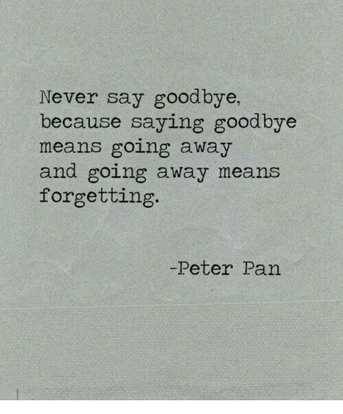 Peter Pan, Never, and Pan: Never say goodbye,  because saying goodbye  means going away  and going away means  forgetting  -Peter Pan