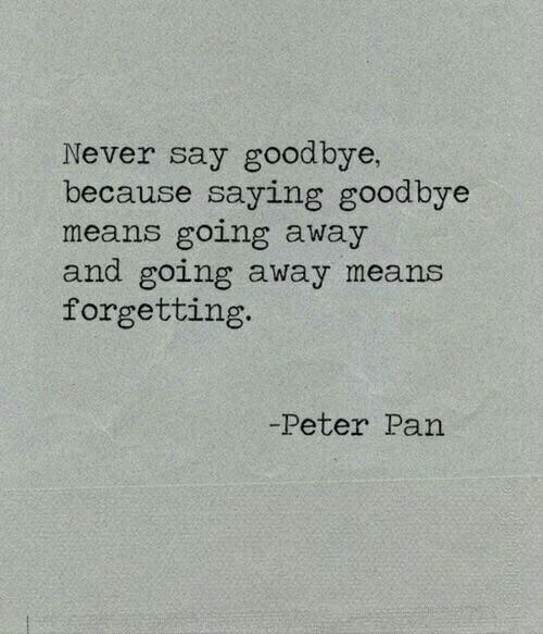Forgetting: Never say goodbye,  because saying goodbye  means going away  and going away means  forgetting.  -Peter Pan