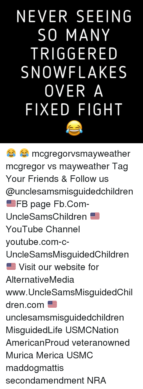 channeling: NEVER SEEING  SO MANY  TRIGGERED  SNOWFLAKES  OVER A  FIXED FIGHT 😂 😂 mcgregorvsmayweather mcgregor vs mayweather Tag Your Friends & Follow us @unclesamsmisguidedchildren 🇺🇸FB page Fb.Com-UncleSamsChildren 🇺🇸YouTube Channel youtube.com-c-UncleSamsMisguidedChildren 🇺🇸 Visit our website for AlternativeMedia www.UncleSamsMisguidedChildren.com 🇺🇸 unclesamsmisguidedchildren MisguidedLife USMCNation AmericanProud veteranowned Murica Merica USMC maddogmattis secondamendment NRA