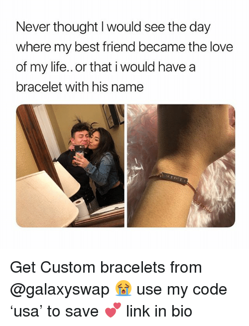 Best Friend, Life, and Love: Never thought l would see the day  where my best friend became the love  of my life.. or that i would have a  bracelet with his name  づ Get Custom bracelets from @galaxyswap 😭 use my code 'usa' to save 💕 link in bio