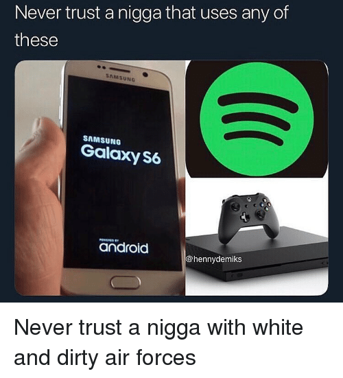 Android, Funny, and Dirty: Never trust a nigga that uses any of  these  SAMSUNG  SAMSUNG  Galaxy S6  android  @hennydemiks Never trust a nigga with white and dirty air forces