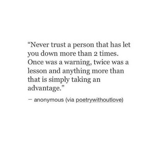 "Anonymous, Never, and Once: Never trust a person that has let  you down more than 2 times.  Once was a warning, twice was a  lesson and anything more than  that is simply taking an  advantage.""  - anonymous (via poetrywithoutlove)"