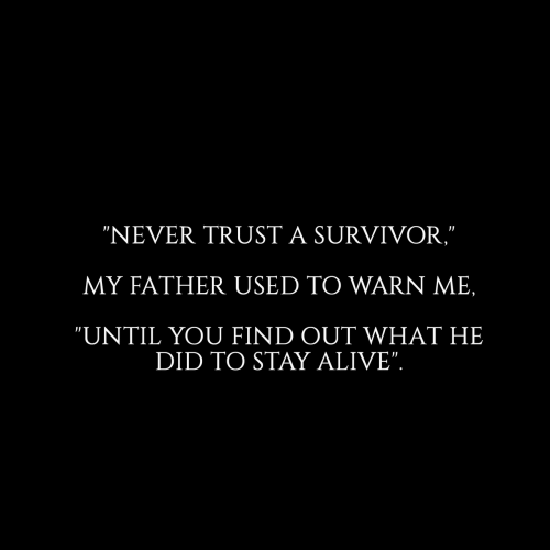 "Alive, Survivor, and Never: ""NEVER TRUST A SURVIVOR,""  MY FATHER USED TO WARN ME,  ""UNTIL YOU FIND OUT WHAT HE  DID TO STAY ALIVE""."