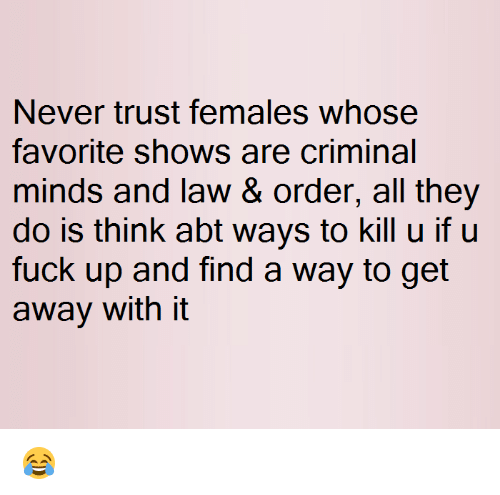 Memes, Criminal Minds, and Law & Order: Never trust females whose  favorite shows are criminal  minds and law & order, all they  do is think abt ways to kill u if u  fuck up and find a way to get  away with it 😂