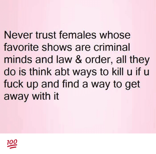 Memes, Criminal Minds, and Fuck: Never trust females whose  favorite shows are criminal  minds and law & order, all they  do is think abt ways to kill u if u  fuck up and find a way to get  away with it 💯