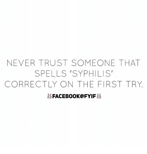 syphilis: NEVER TRUST SOMEONE THAT  SPELLS 'SYPHILIS'  CORRECTLY ON THE FIRST TRY  FACEBOOK FYIF