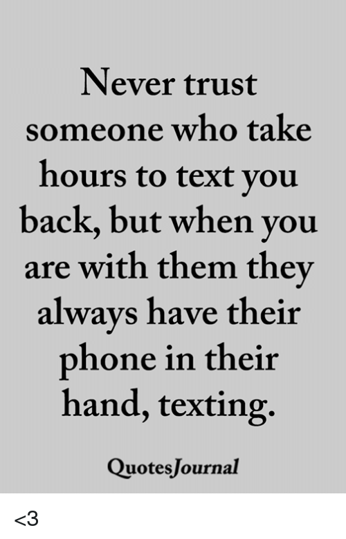 Memes, Phone, and Texting: Never trust  someone who take  hours to text you  back, but when you  are with them they  always have their  phone in their  hand, texting.  QuotesJournal <3