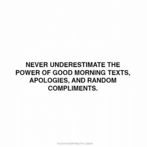random: NEVER UNDERESTIMATE THE  POWER OF GOOD MORNING TEXTS,  APOLOGIES, AND RANDOM  COMPLIMENTS.