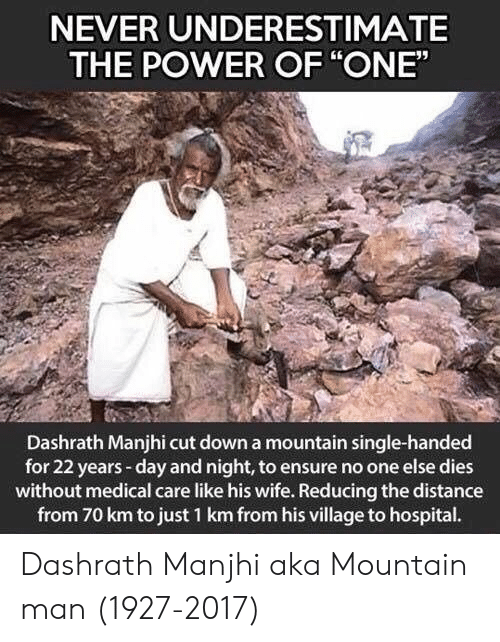 "Ensure, Hospital, and Power: NEVER UNDERESTIMATE  THE POWER OF ""ONE""  Dashrath Manjhi cut down a mountain single-handed  for 22 years-day and night, to ensure no one else dies  without medical care like his wife. Reducing the distance  from 70 km to just 1 km from his village to hospital. Dashrath Manjhi aka Mountain man (1927-2017)"