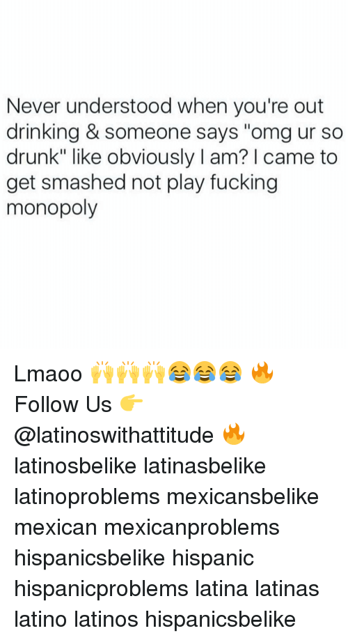 """Get Smash: Never understood when you're out  drinking & someone says """"omg ur so  drunk"""" like obviously l am? came to  get smashed not play fucking  monopoly Lmaoo 🙌🙌🙌😂😂😂 🔥 Follow Us 👉 @latinoswithattitude 🔥 latinosbelike latinasbelike latinoproblems mexicansbelike mexican mexicanproblems hispanicsbelike hispanic hispanicproblems latina latinas latino latinos hispanicsbelike"""