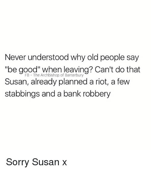 "Rioting: Never understood why old people say  ""be good"" when leaving? Can't do that  Susan, already planned a riot, a few  stabbings and a bank robbery  FB The Archbishop of Banterbury Sorry Susan x"