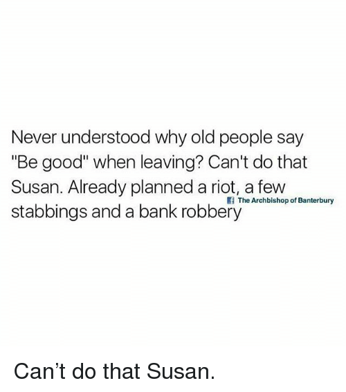 "Old People, Riot, and Bank: Never understood why old people say  ""Be good"" when leaving? Can't do that  Susan. Already planned a riot a few hern  stabbings and a bank robbery  f The Archbishop of Banterbury Can't do that Susan."