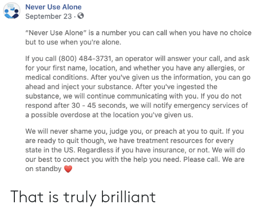 "insurance: Never Use Alone  September 23.0  ""Never Use Alone"" is a number you can call when you have no choice  but to use when you're alone.  If you call (800) 484-3731, an operator will answer your call, and ask  for your first name, location, and whether you have any allergies, or  medical conditions. After you've given us the information, you can go  ahead and inject your substance. After you've ingested the  substance, we will continue communicating with you. If you do not  respond after 30 45 seconds, we will notify emergency services of  a possible overdose at the location you've given us.  We will never shame you, judge you, or preach at you to quit. If you  are ready to quit though, we have treatment resources for every  state in the US. Regardless if you have insurance, or not. We will do  our best to connect you with the help you need. Please call. We are  on standby That is truly brilliant"