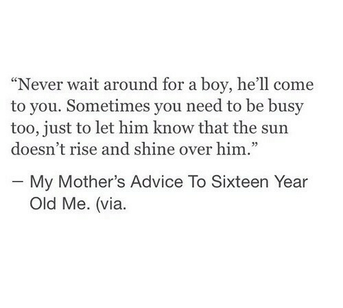 """Advice, Old, and Hell: """"Never wait around for a boy, he'll come  to you. Sometimes you need to be busy  too, just to let him know that the sun  doesn't rise and shine over him.""""  - My Mother's Advice To Sixteen Year  Old Me. (via."""