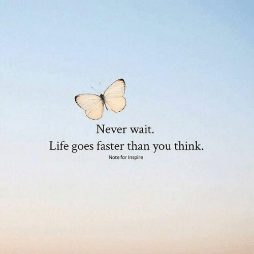 Life, Never, and Think: Never wait.  Life goes faster than you think.  Note for Inspire