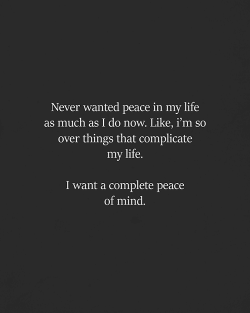 Life, Memes, and Mind: Never wanted peace in my life  as much as I do now. Like, i'm so  over things that complicate  my life.  I want a complete peace  of mind.
