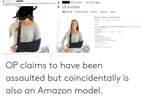 Amazon, College, and Friday: /Neverbrokeabone Posted by u  58 points  14 hours ago  So long, partners! I was assaulted on my college campus while walking home from a party  (I fought back and the guy fled)  OP is a fraud  Reply Give Award Share Report Save  Ultimate Arm Sling  - Average Adult, black  by Joslin Sling  * 196 customer reviews | 11 answered questions  Price: $24.94  In Stock  This item ships to United Kingdom. Get it by Friday, Sept. 20- Wednesday, Sept. 25 Choose this date at checkout. Learn more  Ships from and sold by Amazon.com  Size: Average Adult  Average Adult  $24.4  Three Pack  Four Pack  Cotton, Spandex  Made in USA or Imported  Fits 5 Feet to 6 Feet Tall 90 To 250 Pounds  Cotton spandex stretch to fit arm sling  Machine wash and dry; Latex free and non-allergenic  Easy on the neck  Can worn all day without pain  Compare with similar items  2 new from $24.94  1 open box from $9.99  36 Comments Give Award Share Save Hide Report  49% Upvoted OP claims to have been assaulted but coincidentally is also an Amazon model.