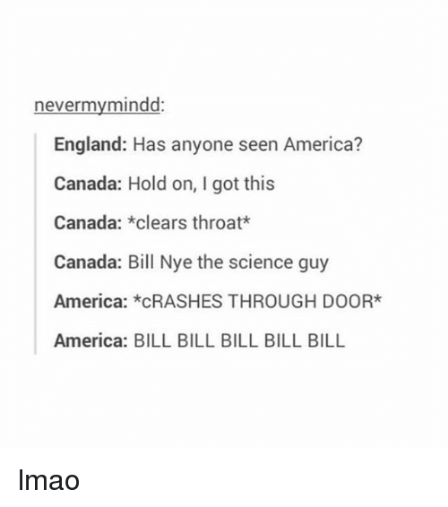 Clearing Throat: nevermy mindd:  England: Has anyone seen America?  Canada: Hold on, I got this  Canada  clears throat*  Canada: Bill Nye the science guy  America  *CRASHES THROUGH DOOR*  America: BILL BILL BILL BILL BILL lmao