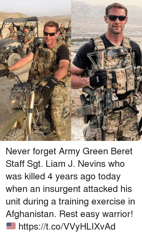 Memes, Army, and Afghanistan: NEVI Never forget Army Green Beret Staff Sgt. Liam J. Nevins who was killed 4 years ago today when an insurgent attacked his unit during a training exercise in Afghanistan. Rest easy warrior! 🇺🇸 https://t.co/VVyHLIXvAd