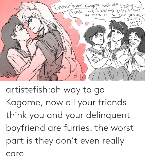 Friends, Target, and The Worst: nevtr kw Yago was into  Yeah An se er  as more of  Cut pers  ave un' artistefish:oh way to go Kagome, now all your friends think you and your delinquent boyfriend are furries. the worst part is they don't even really care