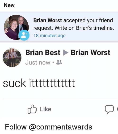 Best, Dank Memes, and Accepted: New  Brian Worst accepted your friend  request. Write on Brian's timeline.  18 minutes ago  Brian Best Brian Worst  Just now .  suck itttttttttttt  Like Follow @commentawards