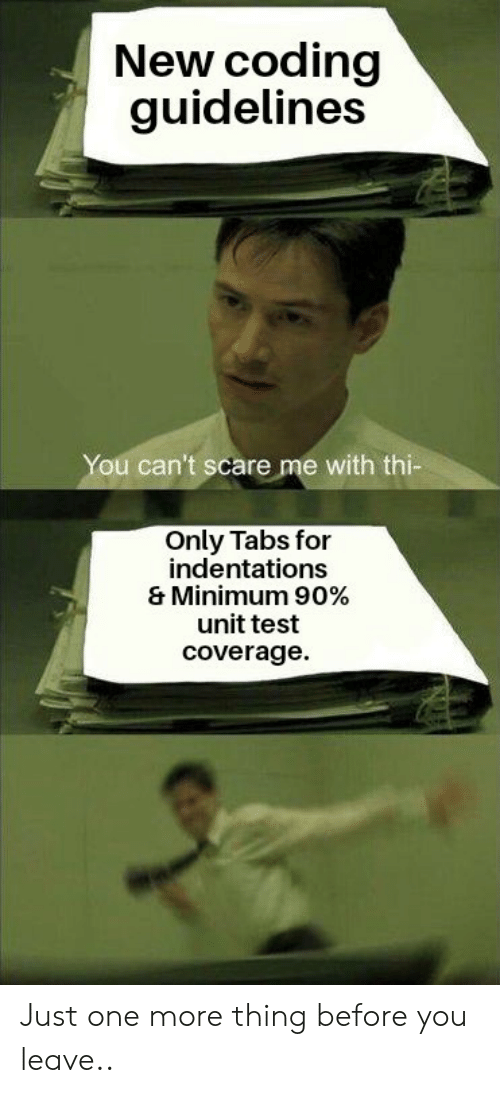 Scare, Test, and One: New coding  guidelines  You can't scare me with thi-  Only Tabs for  indentations  & Minimum 90%  unit test  coverage Just one more thing before you leave..